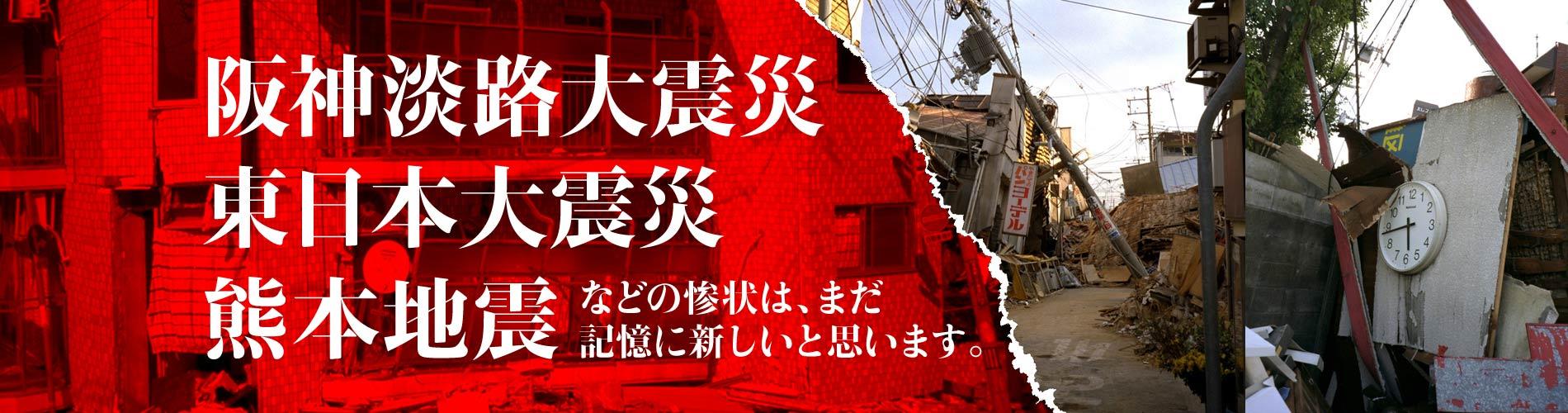 阪神淡路大震災、東日本大震災、熊本地震などの惨状は、まだ記憶に新しいと思います。
